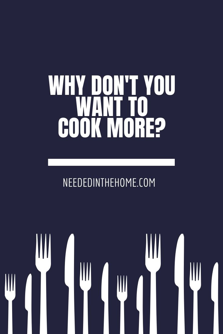 Why Don't You Want To Cook More? forks and knives neededinthehome